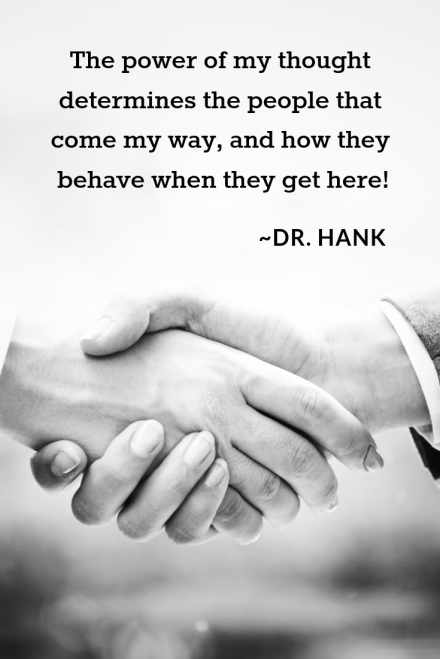 Copy of The power of my thought determines the people that come my way, and how they behave when they get here! _Dr. Hank