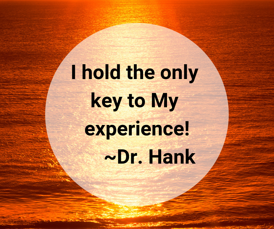 I hold the only key to My experience! _Dr. Hank