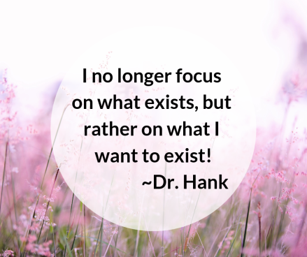 I no longer focus on what exists, rather what I want to exist! _Dr. Hank.png
