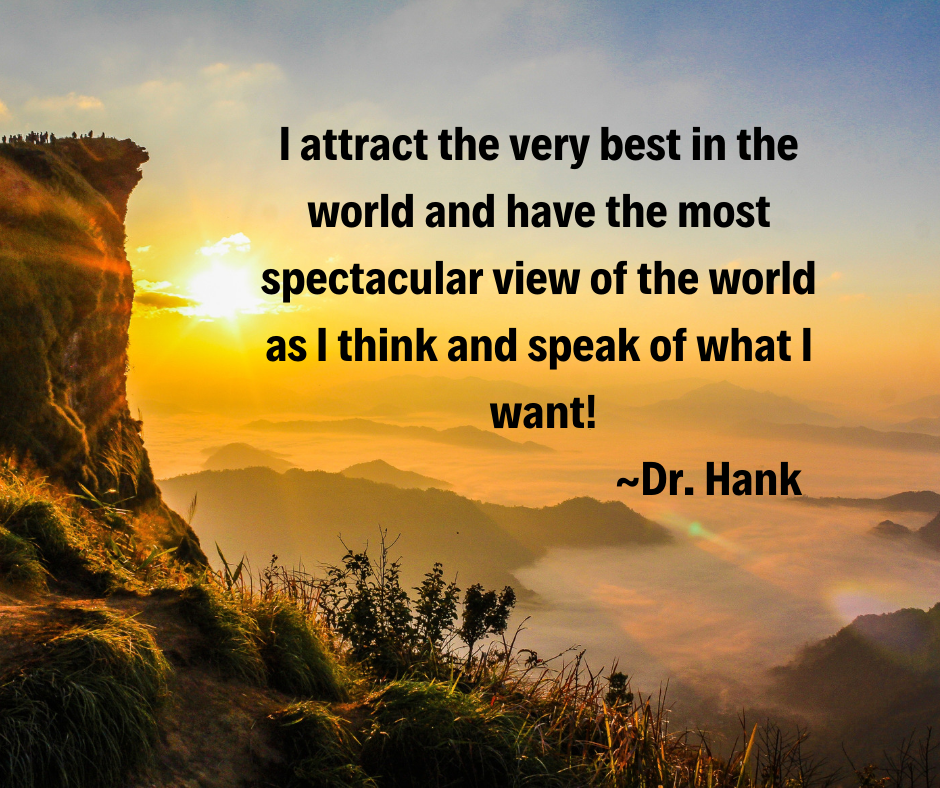 I attract the very best in the world and have the most spectacular view of the world as I think and speak of what I want!
